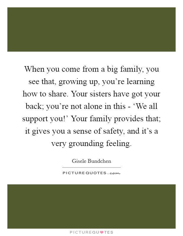 When you come from a big family, you see that, growing up, you're learning how to share. Your sisters have got your back; you're not alone in this - 'We all support you!' Your family provides that; it gives you a sense of safety, and it's a very grounding feeling Picture Quote #1