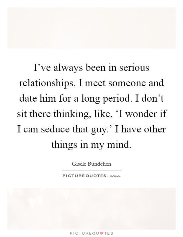 I've always been in serious relationships. I meet someone and date him for a long period. I don't sit there thinking, like, 'I wonder if I can seduce that guy.' I have other things in my mind Picture Quote #1