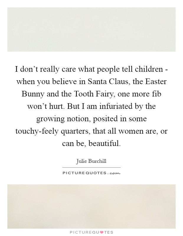 I don't really care what people tell children - when you believe in Santa Claus, the Easter Bunny and the Tooth Fairy, one more fib won't hurt. But I am infuriated by the growing notion, posited in some touchy-feely quarters, that all women are, or can be, beautiful Picture Quote #1