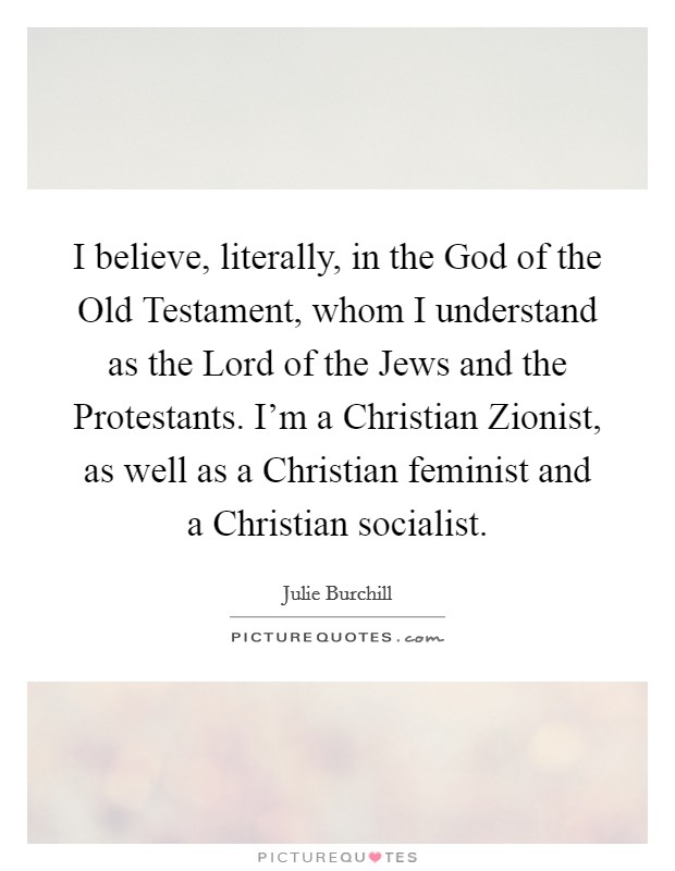 I believe, literally, in the God of the Old Testament, whom I understand as the Lord of the Jews and the Protestants. I'm a Christian Zionist, as well as a Christian feminist and a Christian socialist Picture Quote #1