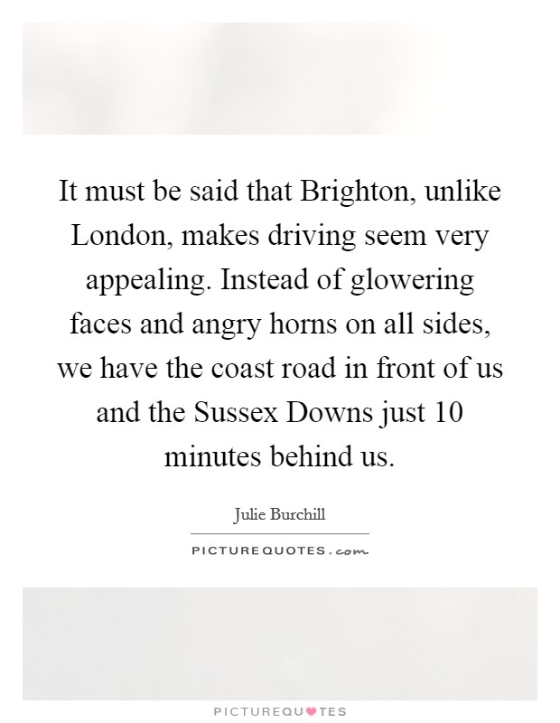 It must be said that Brighton, unlike London, makes driving seem very appealing. Instead of glowering faces and angry horns on all sides, we have the coast road in front of us and the Sussex Downs just 10 minutes behind us Picture Quote #1