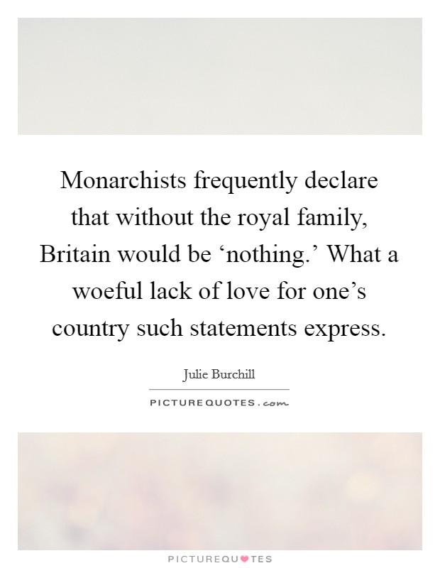 Monarchists frequently declare that without the royal family, Britain would be 'nothing.' What a woeful lack of love for one's country such statements express Picture Quote #1