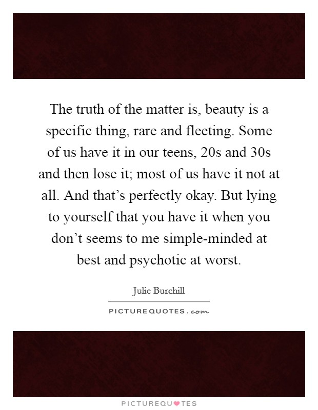The truth of the matter is, beauty is a specific thing, rare and fleeting. Some of us have it in our teens, 20s and 30s and then lose it; most of us have it not at all. And that's perfectly okay. But lying to yourself that you have it when you don't seems to me simple-minded at best and psychotic at worst Picture Quote #1