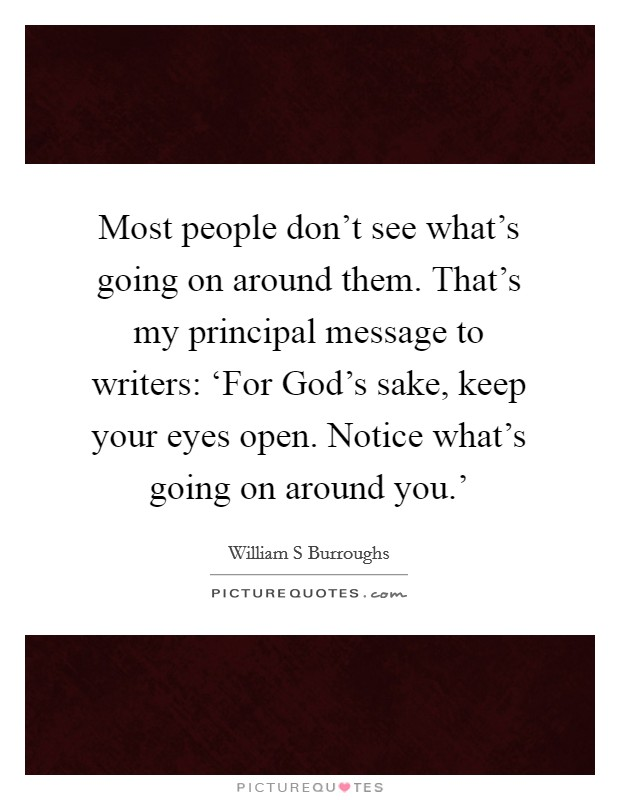 Most people don't see what's going on around them. That's my principal message to writers: 'For God's sake, keep your eyes open. Notice what's going on around you.' Picture Quote #1