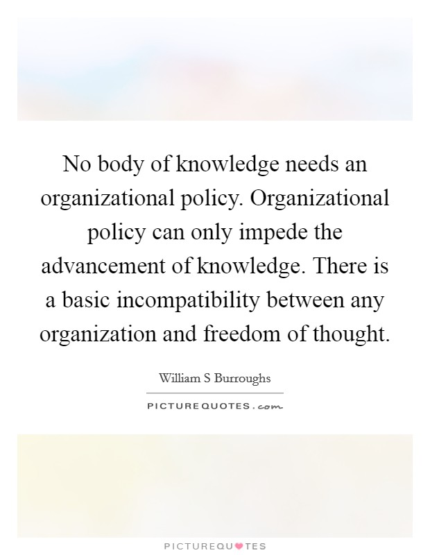 No body of knowledge needs an organizational policy. Organizational policy can only impede the advancement of knowledge. There is a basic incompatibility between any organization and freedom of thought Picture Quote #1