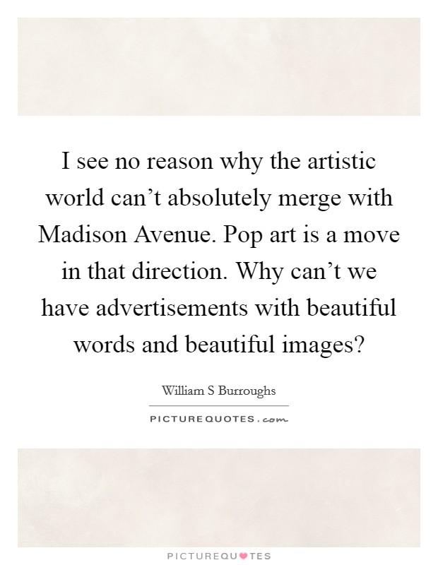 I see no reason why the artistic world can't absolutely merge with Madison Avenue. Pop art is a move in that direction. Why can't we have advertisements with beautiful words and beautiful images? Picture Quote #1