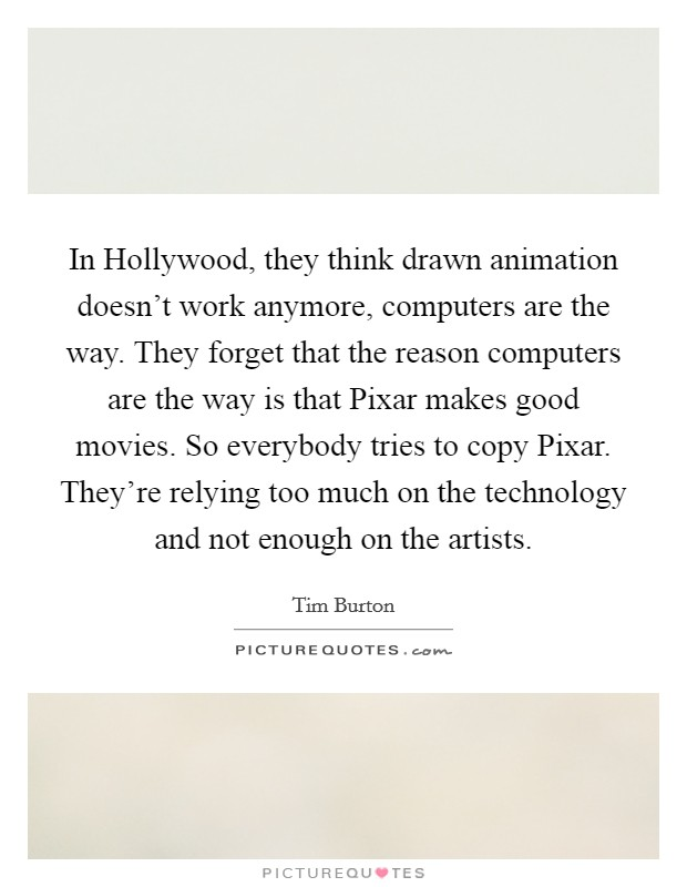 In Hollywood, they think drawn animation doesn't work anymore, computers are the way. They forget that the reason computers are the way is that Pixar makes good movies. So everybody tries to copy Pixar. They're relying too much on the technology and not enough on the artists Picture Quote #1