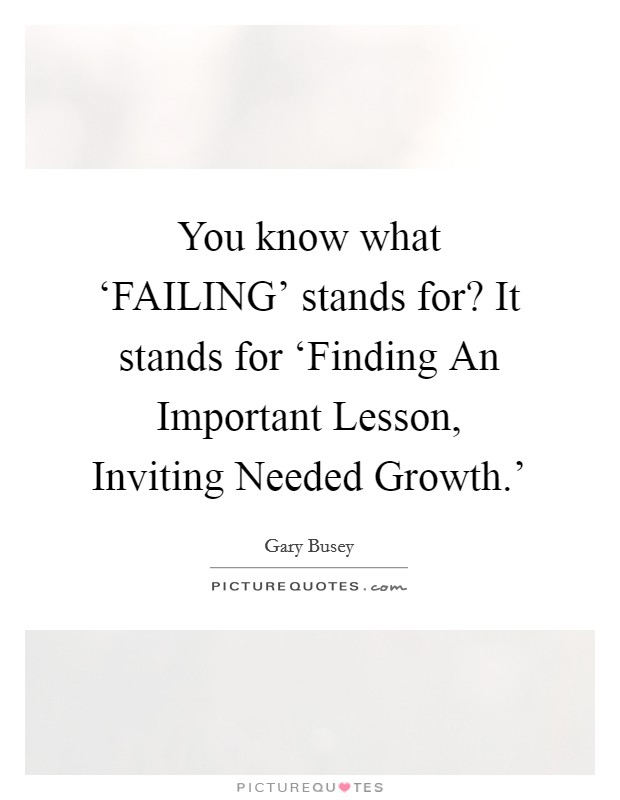 You know what 'FAILING' stands for? It stands for 'Finding An Important Lesson, Inviting Needed Growth.' Picture Quote #1
