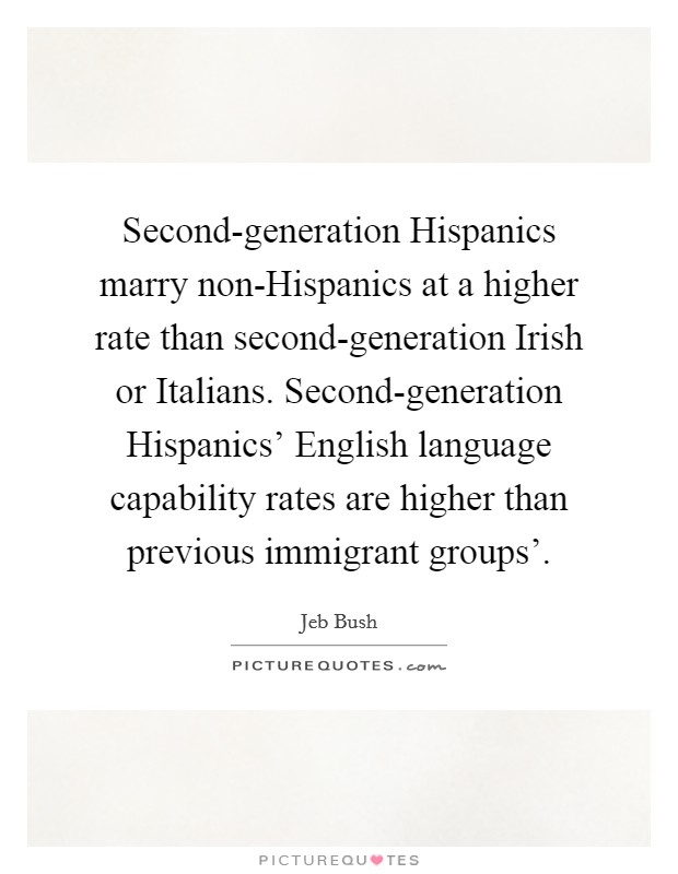 Second-generation Hispanics marry non-Hispanics at a higher rate than second-generation Irish or Italians. Second-generation Hispanics' English language capability rates are higher than previous immigrant groups' Picture Quote #1