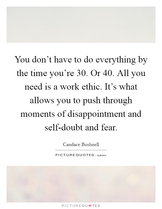 You don't have to do everything by the time you're 30. Or 40. All you need is a work ethic. It's what allows you to push through moments of disappointment and self-doubt and fear Picture Quote #1