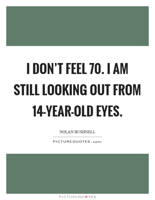 I don't feel 70. I am still looking out from 14-year-old eyes Picture Quote #1