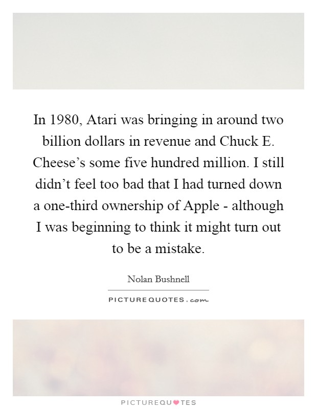 In 1980, Atari was bringing in around two billion dollars in revenue and Chuck E. Cheese's some five hundred million. I still didn't feel too bad that I had turned down a one-third ownership of Apple - although I was beginning to think it might turn out to be a mistake Picture Quote #1