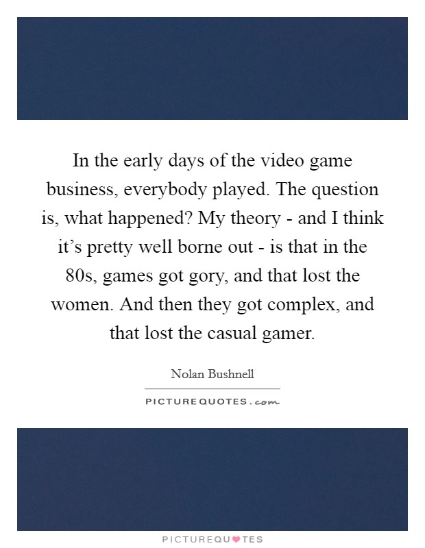 In the early days of the video game business, everybody played. The question is, what happened? My theory - and I think it's pretty well borne out - is that in the  80s, games got gory, and that lost the women. And then they got complex, and that lost the casual gamer Picture Quote #1