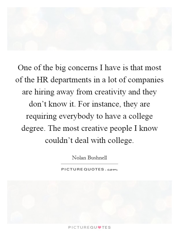 One of the big concerns I have is that most of the HR departments in a lot of companies are hiring away from creativity and they don't know it. For instance, they are requiring everybody to have a college degree. The most creative people I know couldn't deal with college Picture Quote #1