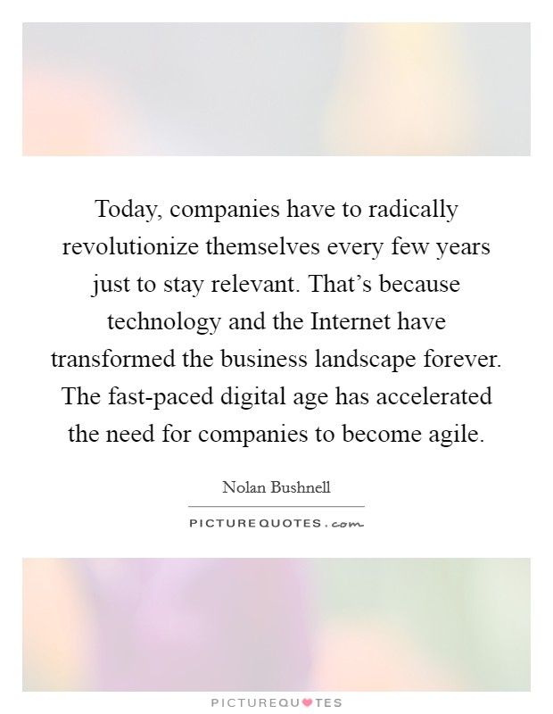 Today, companies have to radically revolutionize themselves every few years just to stay relevant. That's because technology and the Internet have transformed the business landscape forever. The fast-paced digital age has accelerated the need for companies to become agile Picture Quote #1