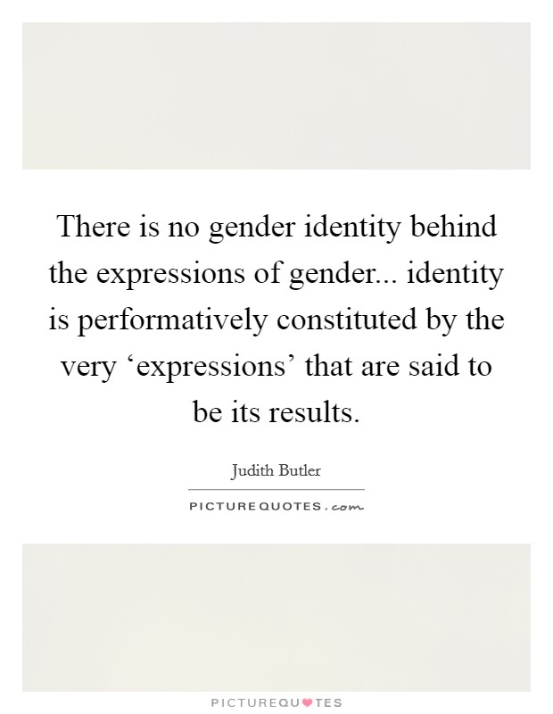 There is no gender identity behind the expressions of gender... identity is performatively constituted by the very 'expressions' that are said to be its results Picture Quote #1
