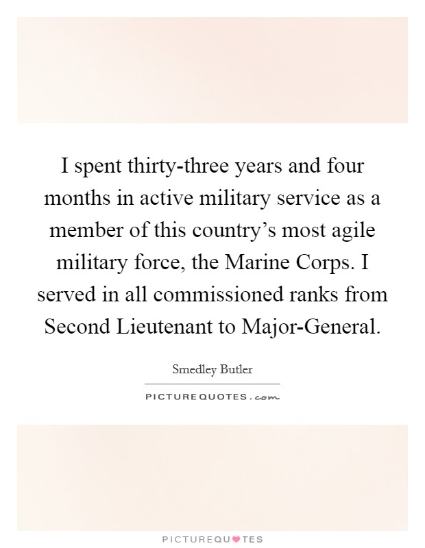 I spent thirty-three years and four months in active military service as a member of this country's most agile military force, the Marine Corps. I served in all commissioned ranks from Second Lieutenant to Major-General Picture Quote #1
