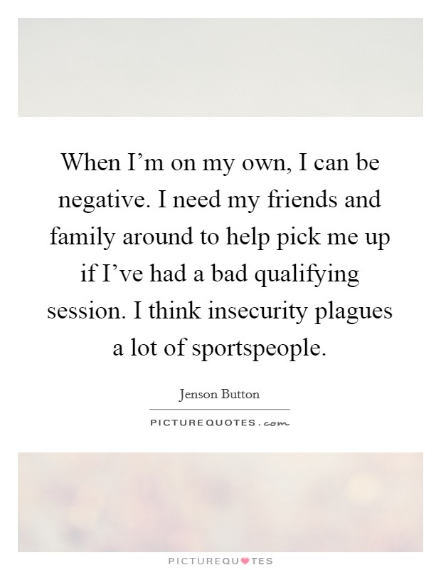 When I'm on my own, I can be negative. I need my friends and family around to help pick me up if I've had a bad qualifying session. I think insecurity plagues a lot of sportspeople Picture Quote #1