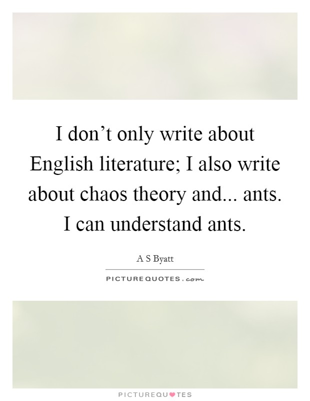 I don't only write about English literature; I also write about chaos theory and... ants. I can understand ants Picture Quote #1