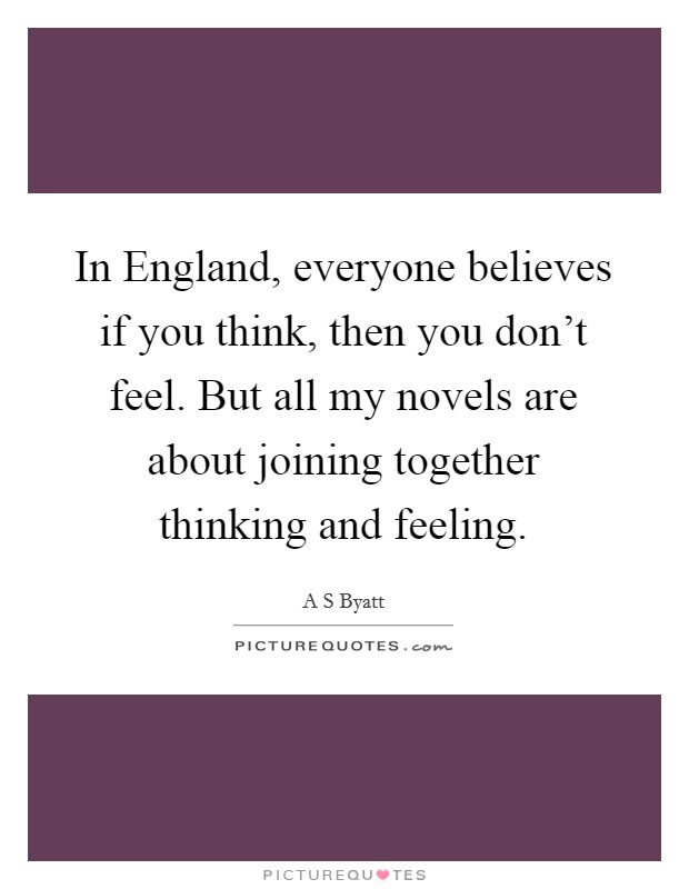 In England, everyone believes if you think, then you don't feel. But all my novels are about joining together thinking and feeling Picture Quote #1