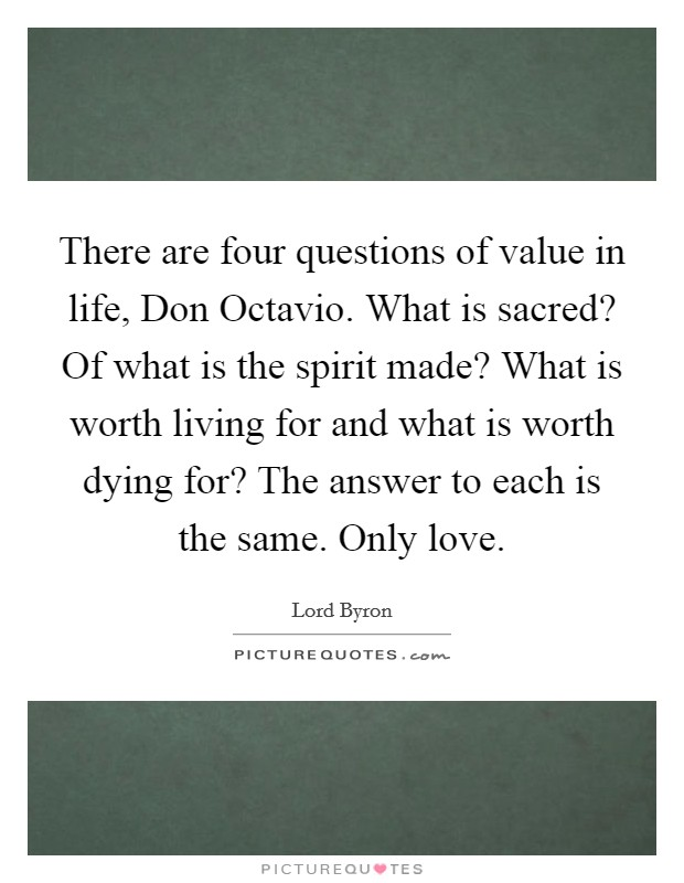 There are four questions of value in life, Don Octavio. What is sacred? Of what is the spirit made? What is worth living for and what is worth dying for? The answer to each is the same. Only love Picture Quote #1