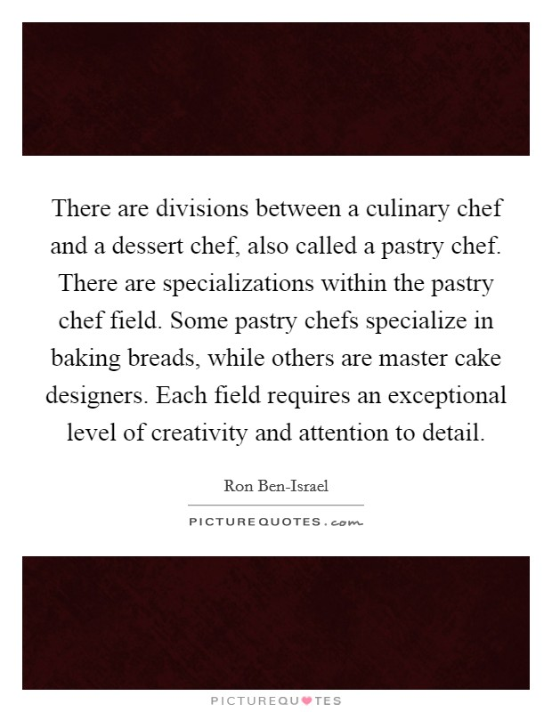 There are divisions between a culinary chef and a dessert chef, also called a pastry chef. There are specializations within the pastry chef field. Some pastry chefs specialize in baking breads, while others are master cake designers. Each field requires an exceptional level of creativity and attention to detail Picture Quote #1