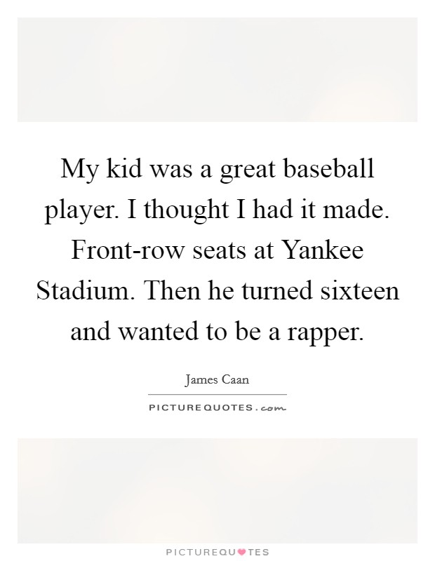My kid was a great baseball player. I thought I had it made. Front-row seats at Yankee Stadium. Then he turned sixteen and wanted to be a rapper Picture Quote #1
