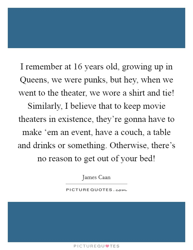 I remember at 16 years old, growing up in Queens, we were punks, but hey, when we went to the theater, we wore a shirt and tie! Similarly, I believe that to keep movie theaters in existence, they're gonna have to make 'em an event, have a couch, a table and drinks or something. Otherwise, there's no reason to get out of your bed! Picture Quote #1