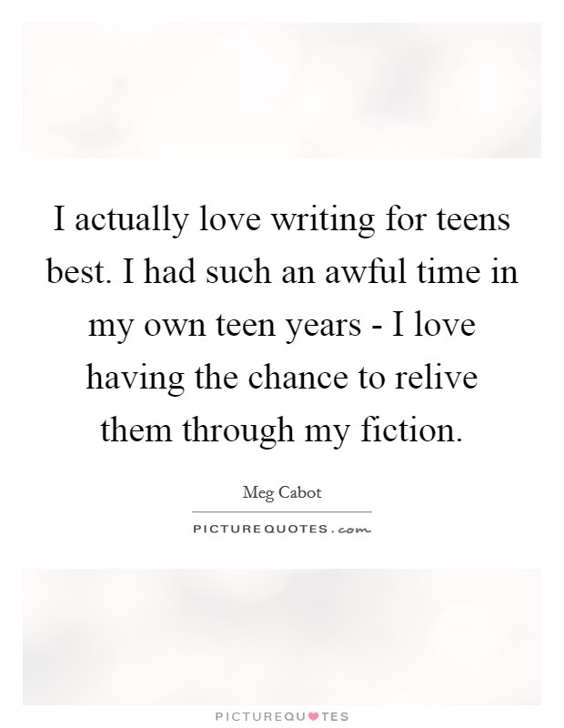 I Actually Love Writing For Teens Best. I Had Such An Awful Time In My