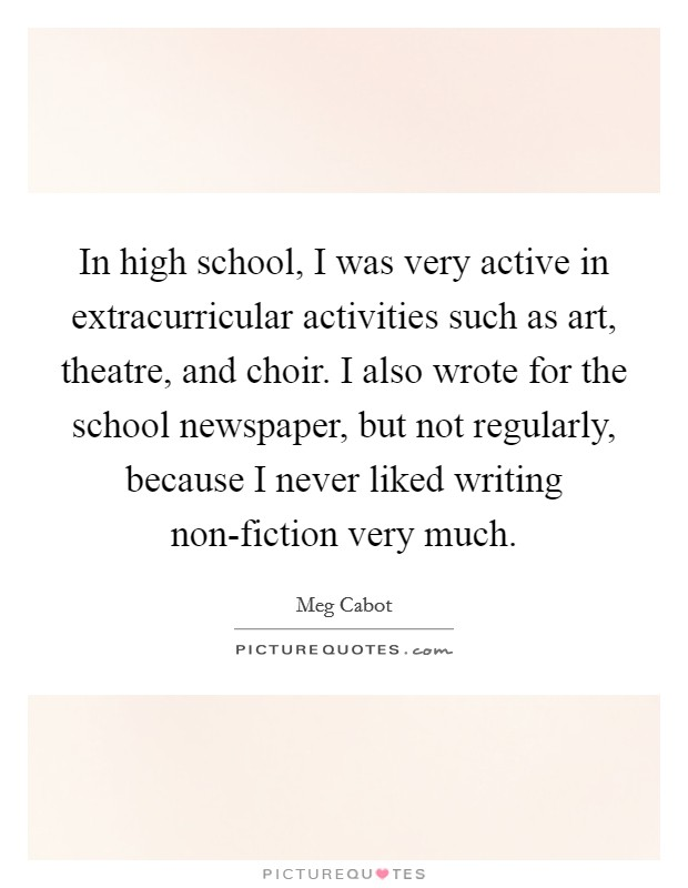 In high school, I was very active in extracurricular activities such as art, theatre, and choir. I also wrote for the school newspaper, but not regularly, because I never liked writing non-fiction very much Picture Quote #1