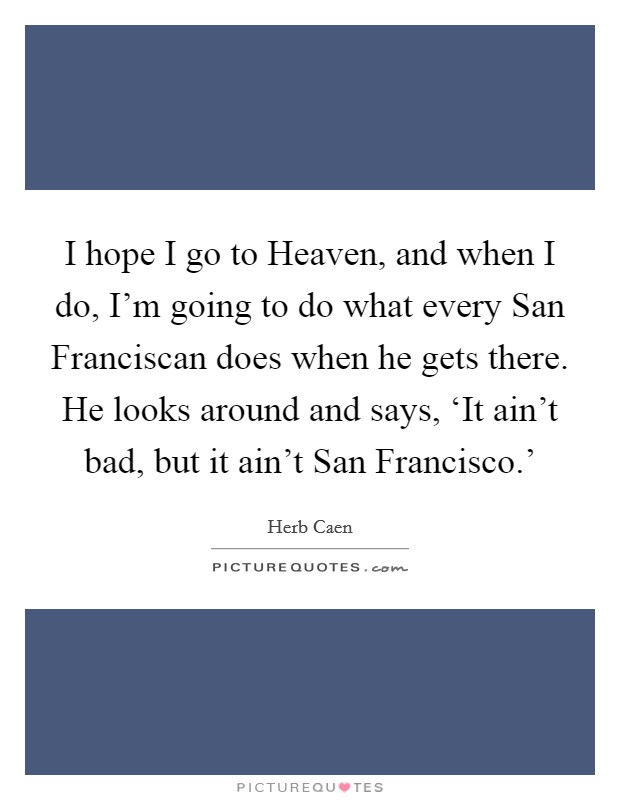 I hope I go to Heaven, and when I do, I'm going to do what every San Franciscan does when he gets there. He looks around and says, 'It ain't bad, but it ain't San Francisco.' Picture Quote #1