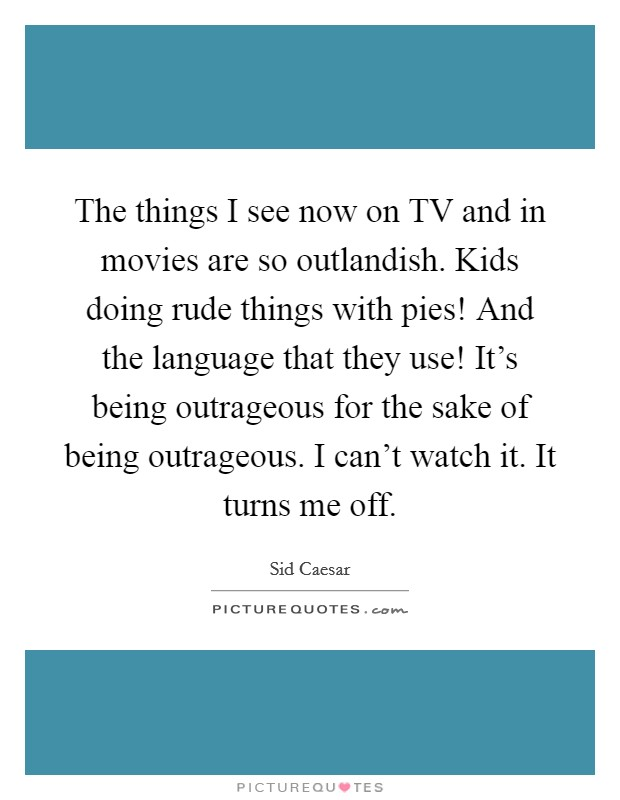 The things I see now on TV and in movies are so outlandish. Kids doing rude things with pies! And the language that they use! It's being outrageous for the sake of being outrageous. I can't watch it. It turns me off Picture Quote #1