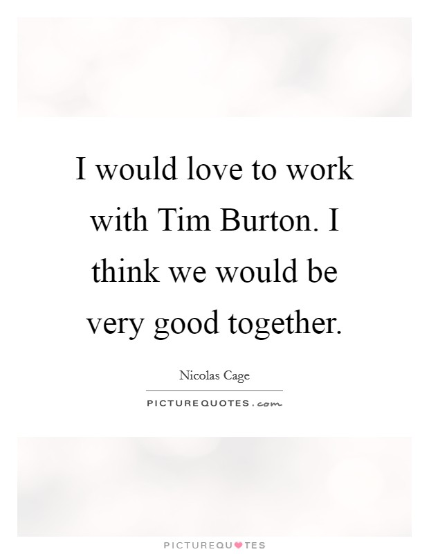 I would love to work with Tim Burton. I think we would be very good together Picture Quote #1
