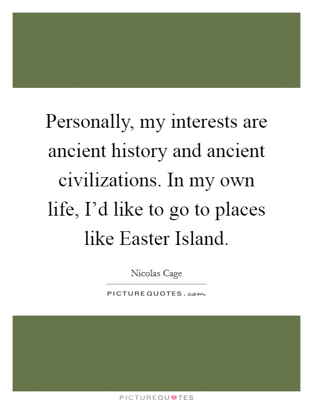 Personally, my interests are ancient history and ancient civilizations. In my own life, I'd like to go to places like Easter Island Picture Quote #1