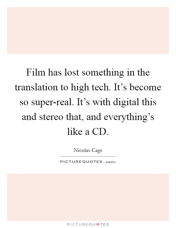 Film has lost something in the translation to high tech. It's become so super-real. It's with digital this and stereo that, and everything's like a CD Picture Quote #1