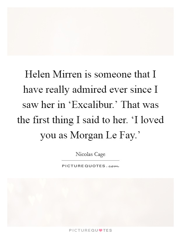Helen Mirren is someone that I have really admired ever since I saw her in 'Excalibur.' That was the first thing I said to her. 'I loved you as Morgan Le Fay.' Picture Quote #1
