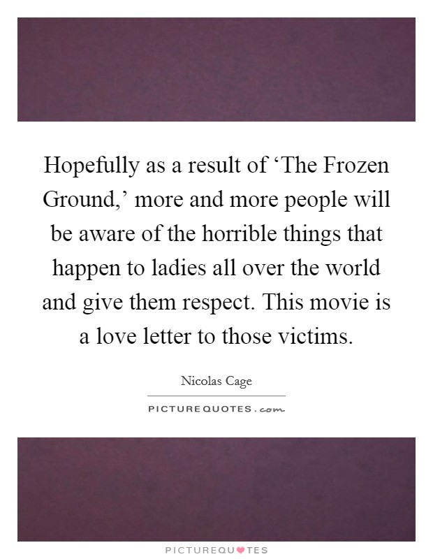Hopefully as a result of 'The Frozen Ground,' more and more people will be aware of the horrible things that happen to ladies all over the world and give them respect. This movie is a love letter to those victims Picture Quote #1