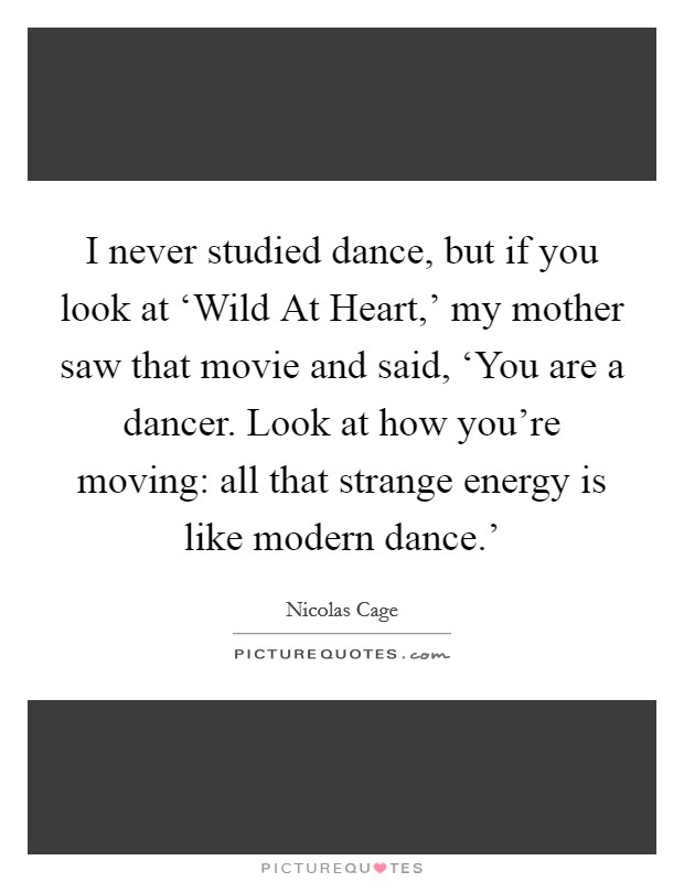 I never studied dance, but if you look at 'Wild At Heart,' my mother saw that movie and said, 'You are a dancer. Look at how you're moving: all that strange energy is like modern dance.' Picture Quote #1