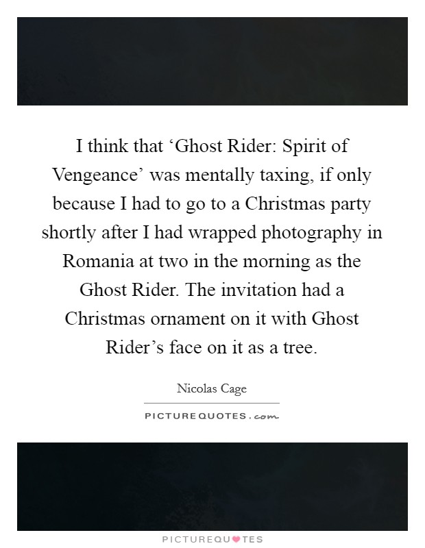 I think that 'Ghost Rider: Spirit of Vengeance' was mentally taxing, if only because I had to go to a Christmas party shortly after I had wrapped photography in Romania at two in the morning as the Ghost Rider. The invitation had a Christmas ornament on it with Ghost Rider's face on it as a tree Picture Quote #1