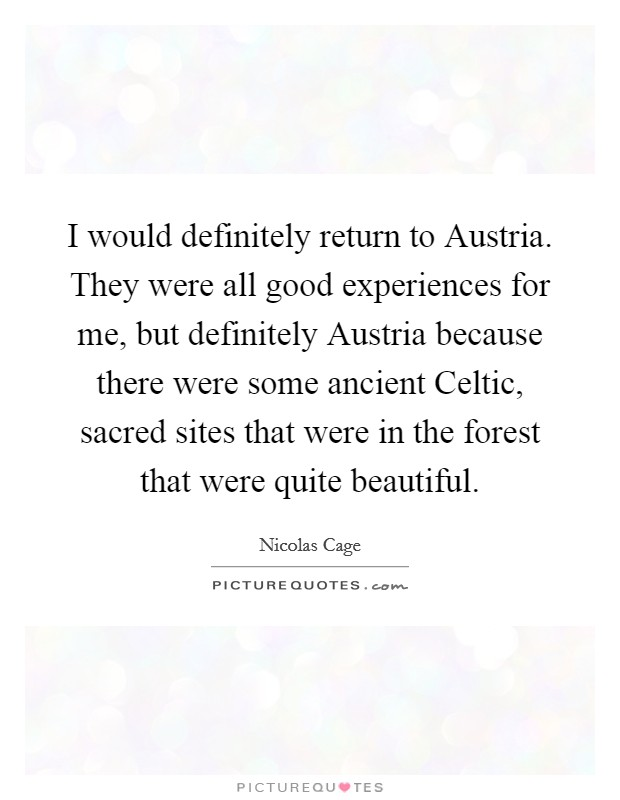I would definitely return to Austria. They were all good experiences for me, but definitely Austria because there were some ancient Celtic, sacred sites that were in the forest that were quite beautiful Picture Quote #1