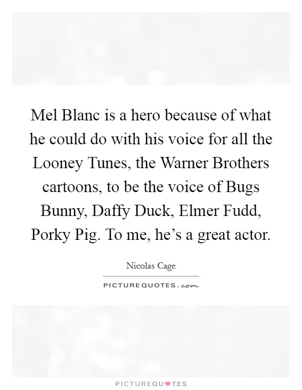 Mel Blanc is a hero because of what he could do with his voice