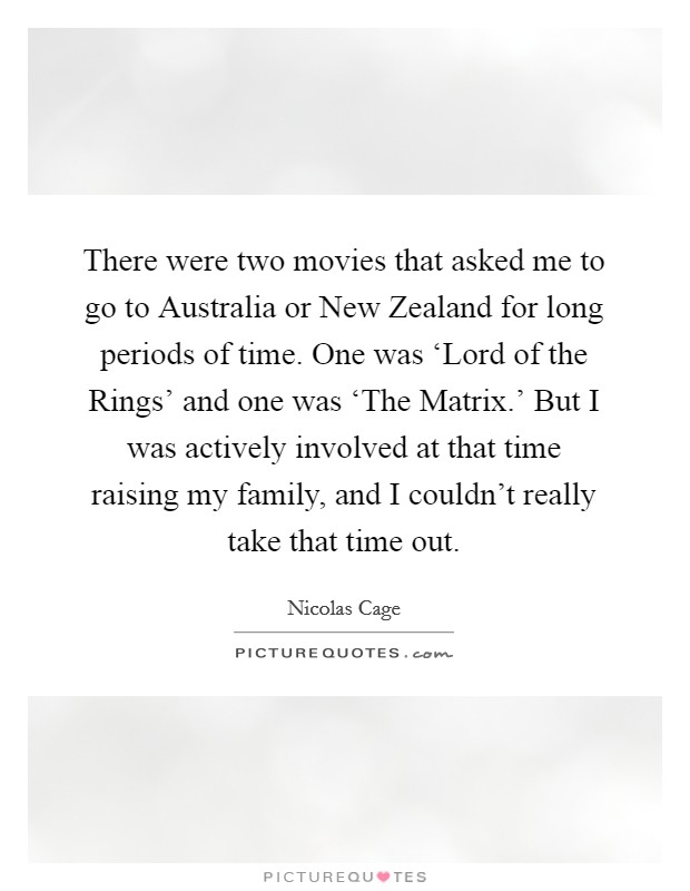 There were two movies that asked me to go to Australia or New Zealand for long periods of time. One was 'Lord of the Rings' and one was 'The Matrix.' But I was actively involved at that time raising my family, and I couldn't really take that time out Picture Quote #1