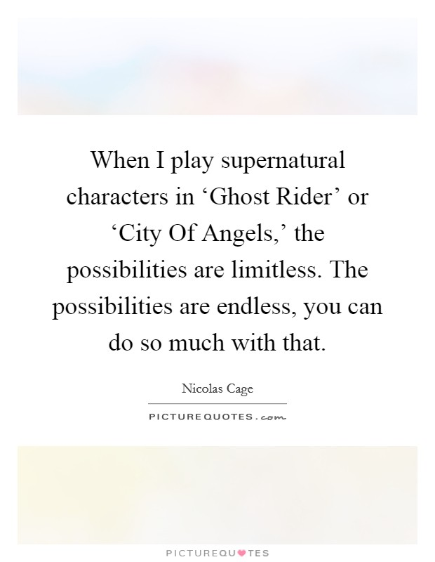 When I play supernatural characters in 'Ghost Rider' or 'City Of Angels,' the possibilities are limitless. The possibilities are endless, you can do so much with that Picture Quote #1