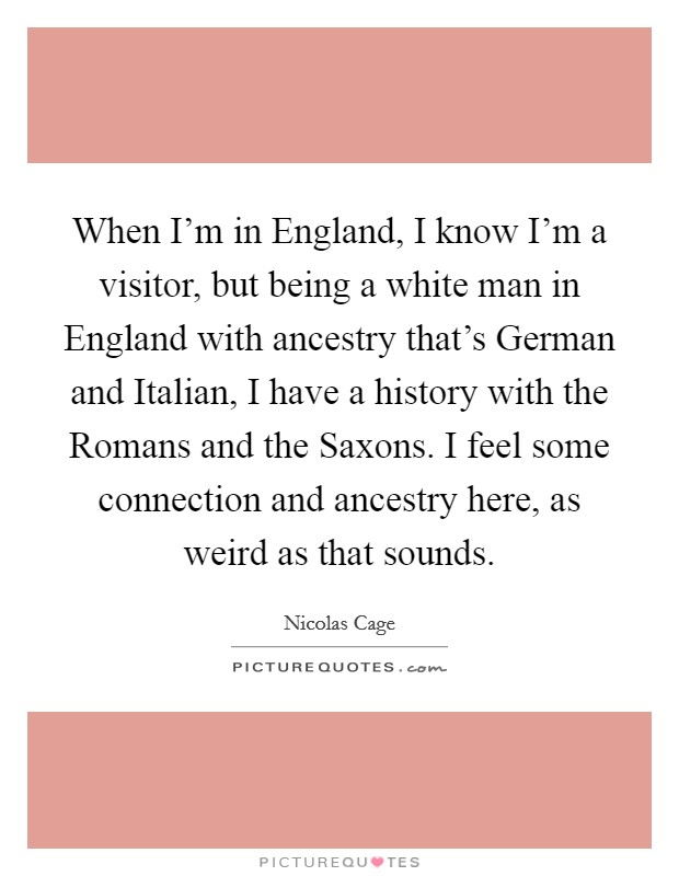 When I'm in England, I know I'm a visitor, but being a white man in England with ancestry that's German and Italian, I have a history with the Romans and the Saxons. I feel some connection and ancestry here, as weird as that sounds Picture Quote #1