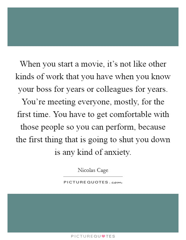 When you start a movie, it's not like other kinds of work that you have when you know your boss for years or colleagues for years. You're meeting everyone, mostly, for the first time. You have to get comfortable with those people so you can perform, because the first thing that is going to shut you down is any kind of anxiety Picture Quote #1