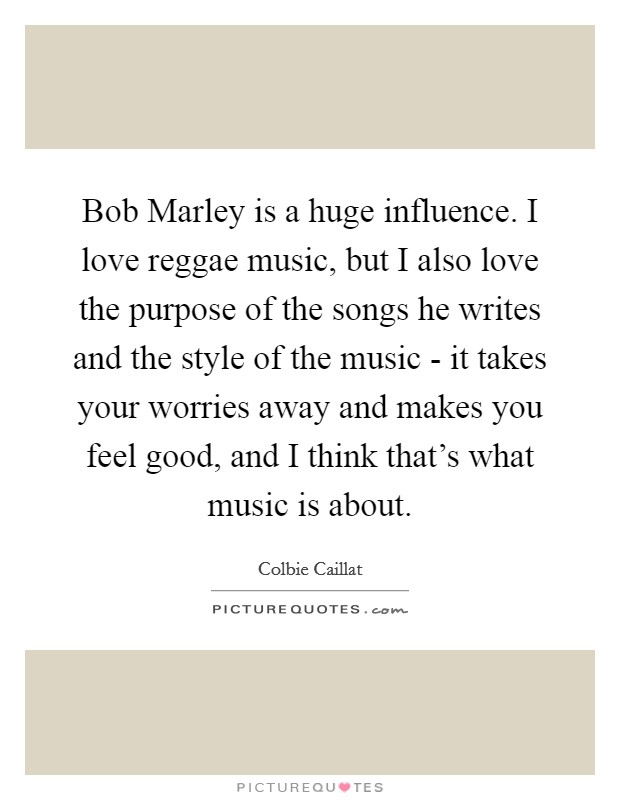 Bob Marley is a huge influence. I love reggae music, but I also love the purpose of the songs he writes and the style of the music - it takes your worries away and makes you feel good, and I think that's what music is about Picture Quote #1
