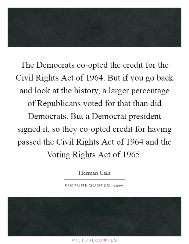 The Democrats co-opted the credit for the Civil Rights Act of 1964. But if you go back and look at the history, a larger percentage of Republicans voted for that than did Democrats. But a Democrat president signed it, so they co-opted credit for having passed the Civil Rights Act of 1964 and the Voting Rights Act of 1965 Picture Quote #1