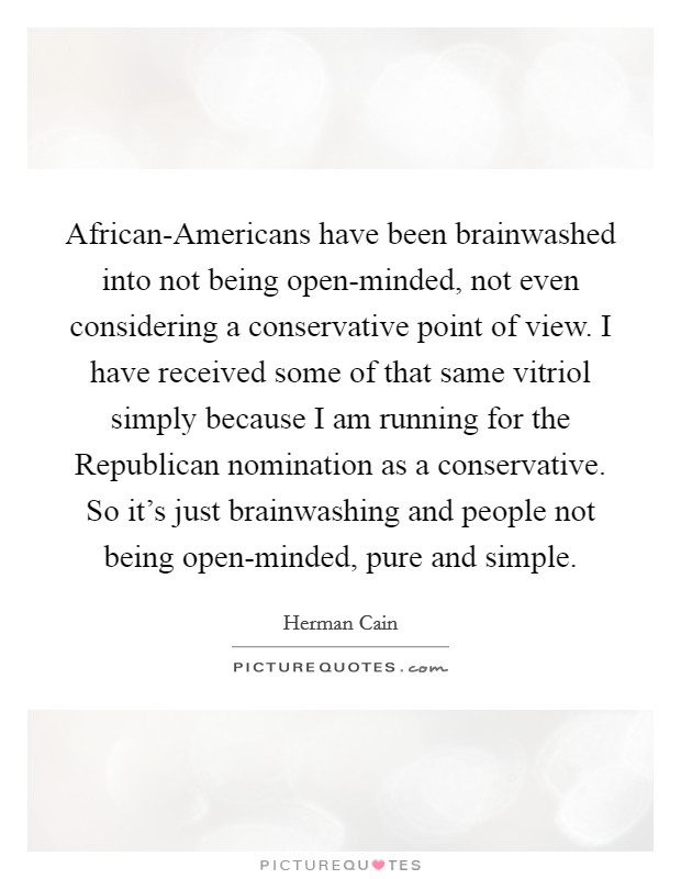 African-Americans have been brainwashed into not being open-minded, not even considering a conservative point of view. I have received some of that same vitriol simply because I am running for the Republican nomination as a conservative. So it's just brainwashing and people not being open-minded, pure and simple Picture Quote #1