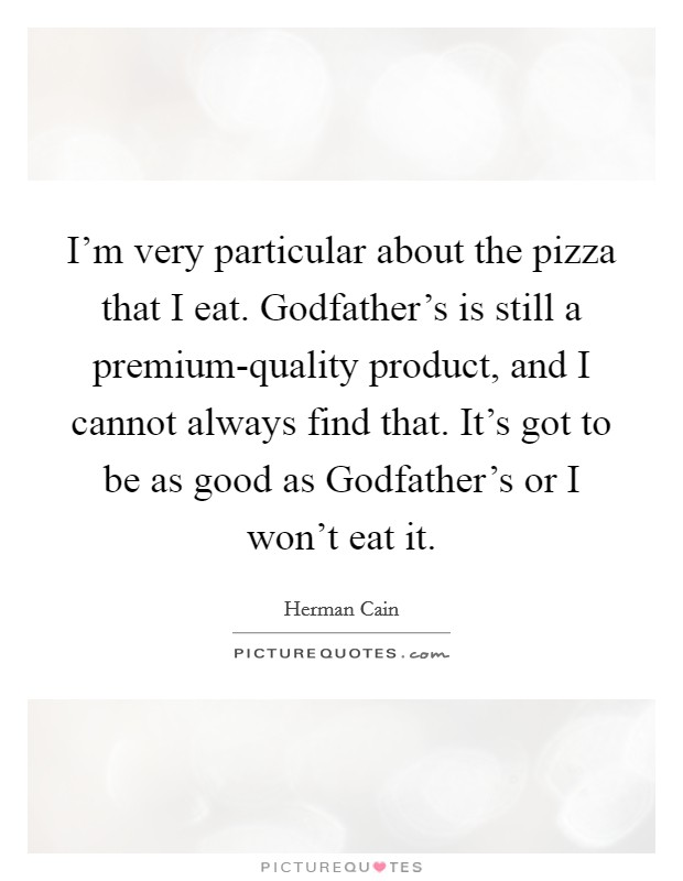 I'm very particular about the pizza that I eat. Godfather's is still a premium-quality product, and I cannot always find that. It's got to be as good as Godfather's or I won't eat it Picture Quote #1