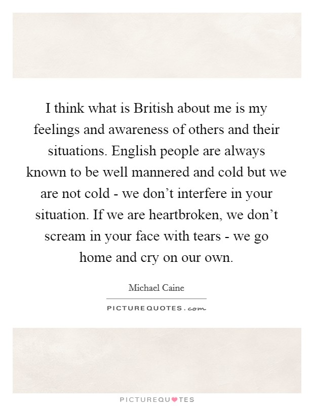 I think what is British about me is my feelings and awareness of others and their situations. English people are always known to be well mannered and cold but we are not cold - we don't interfere in your situation. If we are heartbroken, we don't scream in your face with tears - we go home and cry on our own Picture Quote #1